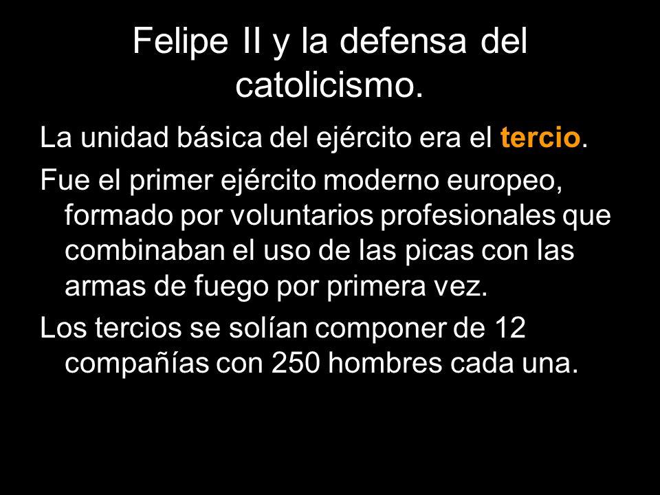 Felipe II y la defensa del catolicismo. La unidad básica del ejército era el tercio. Fue el primer ejército moderno europeo, formado por voluntarios p