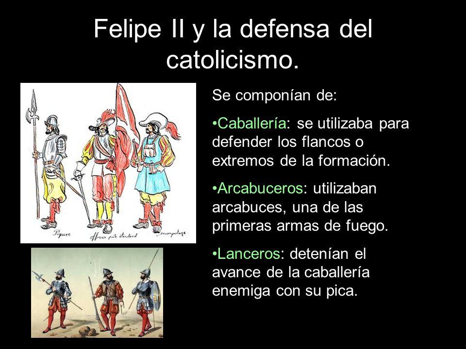 Felipe II y la defensa del catolicismo. Se componían de: Caballería: se utilizaba para defender los flancos o extremos de la formación. Arcabuceros: u