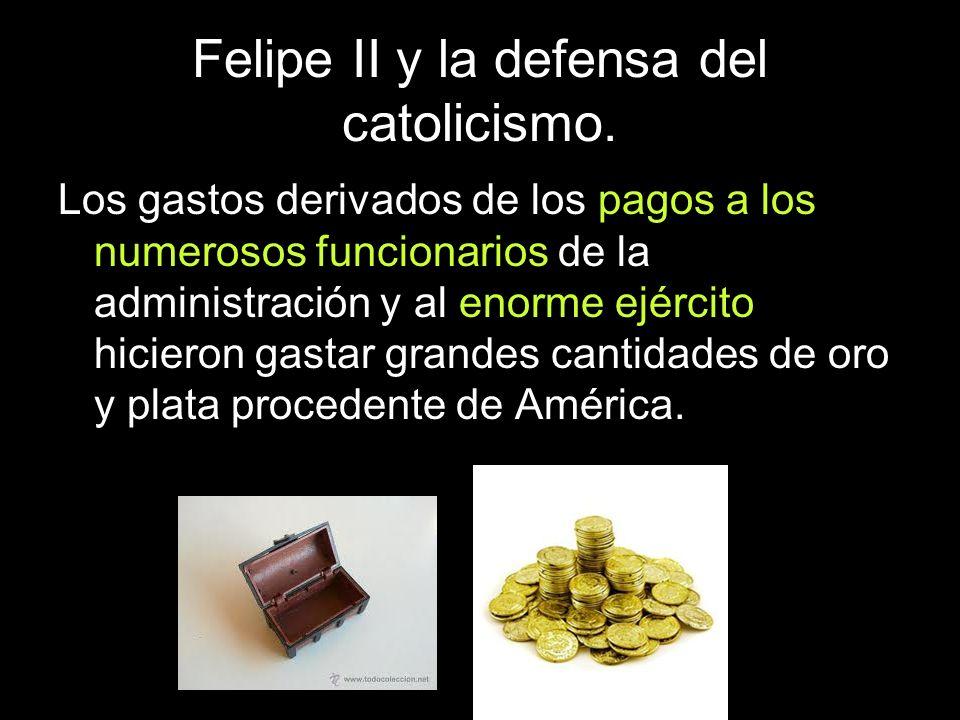 Felipe II y la defensa del catolicismo. Los gastos derivados de los pagos a los numerosos funcionarios de la administración y al enorme ejército hicie