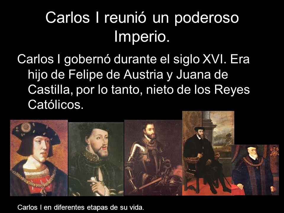 Carlos I reunió un poderoso Imperio. Carlos I gobernó durante el siglo XVI. Era hijo de Felipe de Austria y Juana de Castilla, por lo tanto, nieto de