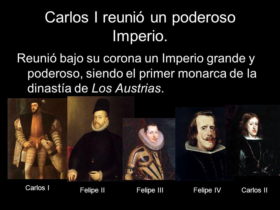 Carlos I reunió un poderoso Imperio. Reunió bajo su corona un Imperio grande y poderoso, siendo el primer monarca de la dinastía de Los Austrias. Carl