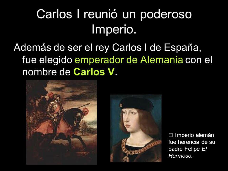 Carlos I reunió un poderoso Imperio. Además de ser el rey Carlos I de España, fue elegido emperador de Alemania con el nombre de Carlos V. El Imperio