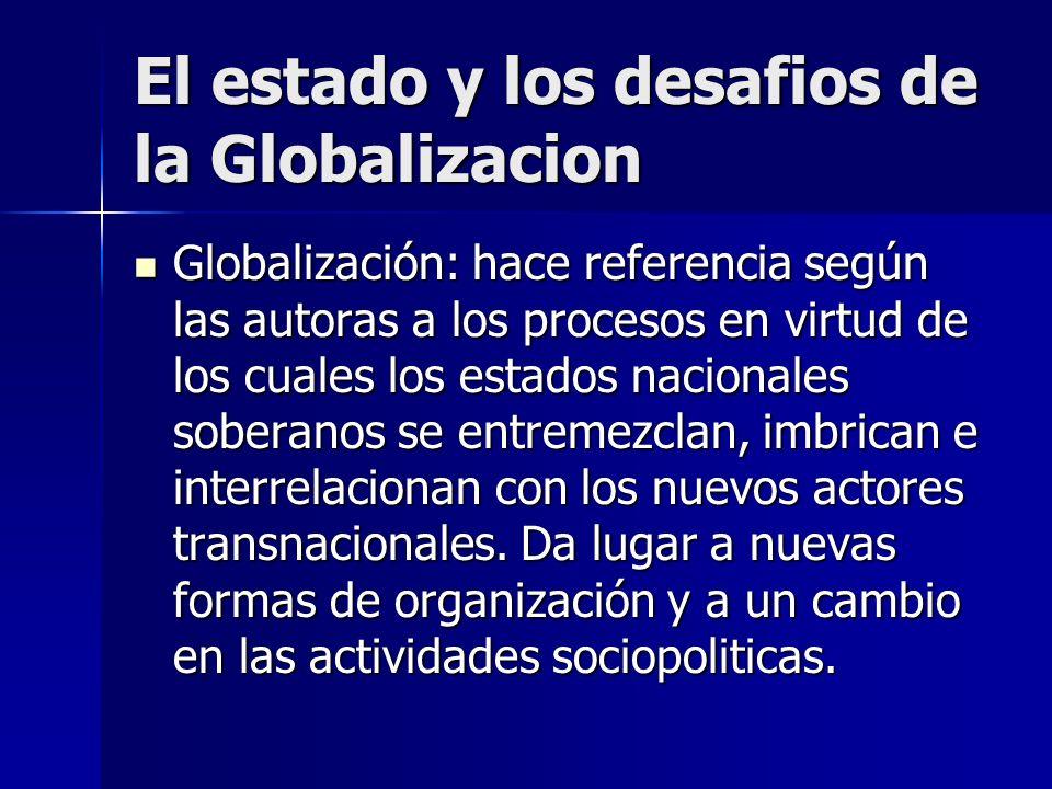 Globalización: hace referencia según las autoras a los procesos en virtud de los cuales los estados nacionales soberanos se entremezclan, imbrican e i
