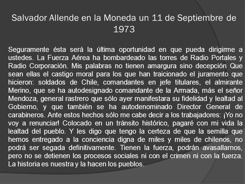 Salvador Allende en la Moneda un 11 de Septiembre de 1973 Seguramente ésta será la última oportunidad en que pueda dirigirme a ustedes. La Fuerza Aére