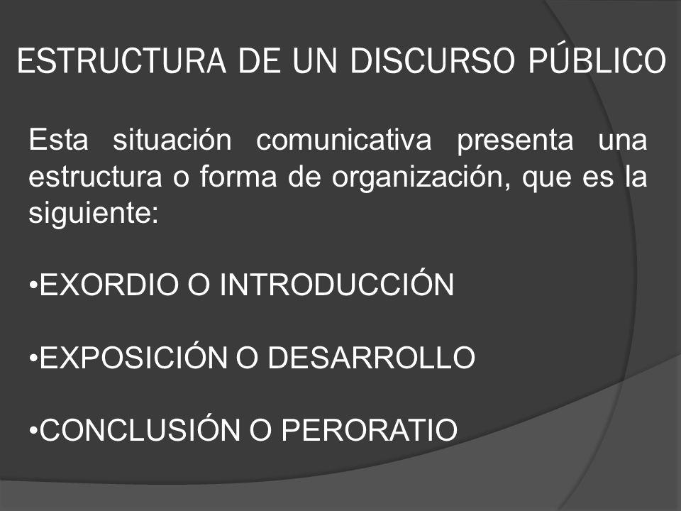 ESTRUCTURA DE UN DISCURSO PÚBLICO Esta situación comunicativa presenta una estructura o forma de organización, que es la siguiente: EXORDIO O INTRODUC