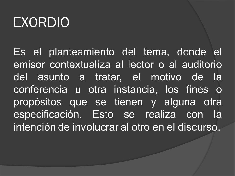 EXORDIO Es el planteamiento del tema, donde el emisor contextualiza al lector o al auditorio del asunto a tratar, el motivo de la conferencia u otra i