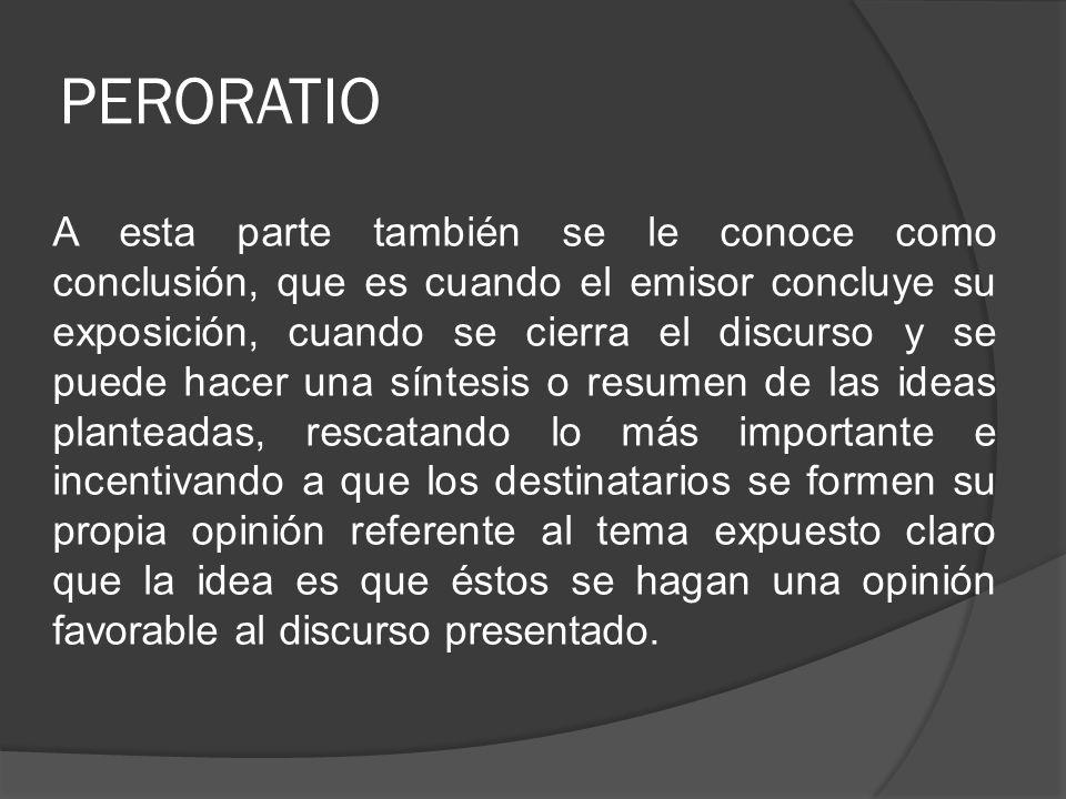 PERORATIO A esta parte también se le conoce como conclusión, que es cuando el emisor concluye su exposición, cuando se cierra el discurso y se puede h