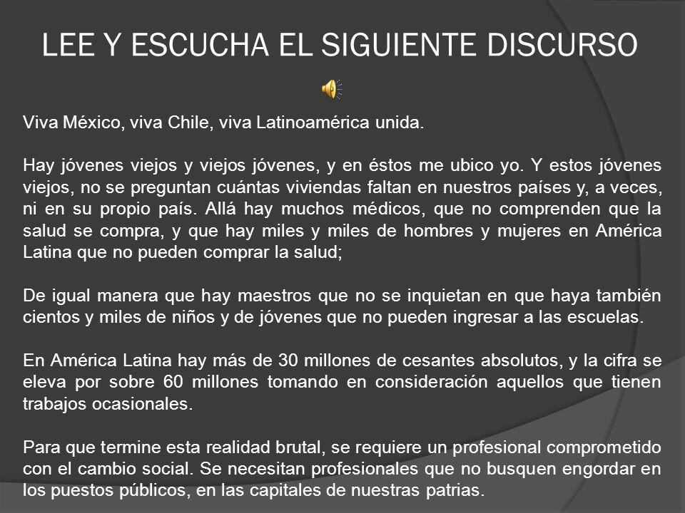 LEE Y ESCUCHA EL SIGUIENTE DISCURSO Viva México, viva Chile, viva Latinoamérica unida. Hay jóvenes viejos y viejos jóvenes, y en éstos me ubico yo. Y