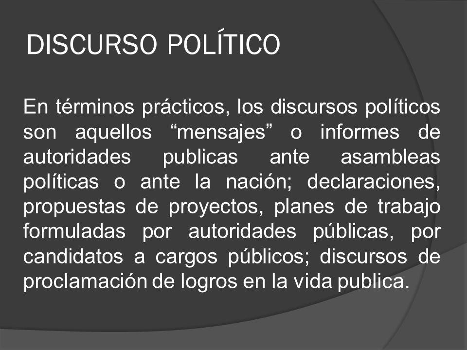 DISCURSO POLÍTICO En términos prácticos, los discursos políticos son aquellos mensajes o informes de autoridades publicas ante asambleas políticas o a
