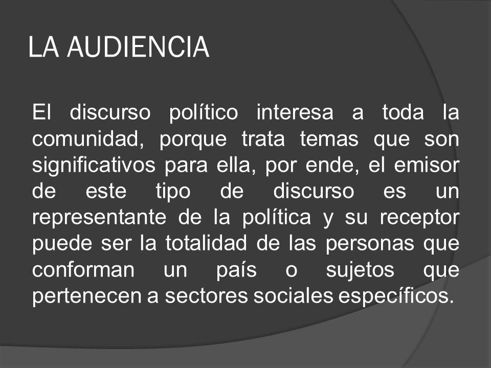 LA AUDIENCIA El discurso político interesa a toda la comunidad, porque trata temas que son significativos para ella, por ende, el emisor de este tipo