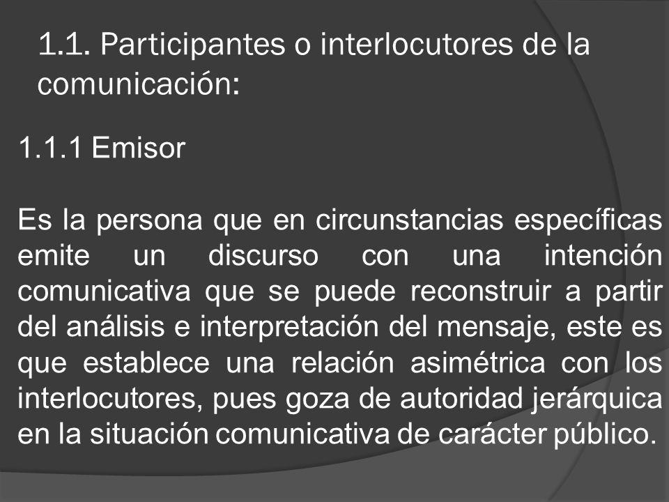 1.1. Participantes o interlocutores de la comunicación: 1.1.1 Emisor Es la persona que en circunstancias específicas emite un discurso con una intenci
