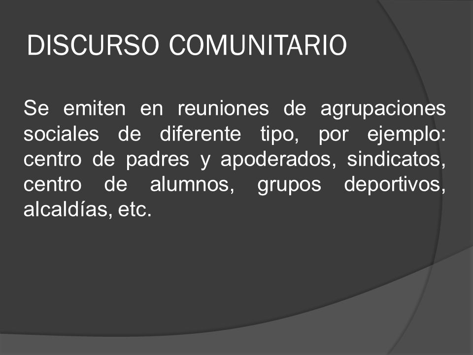 DISCURSO COMUNITARIO Se emiten en reuniones de agrupaciones sociales de diferente tipo, por ejemplo: centro de padres y apoderados, sindicatos, centro