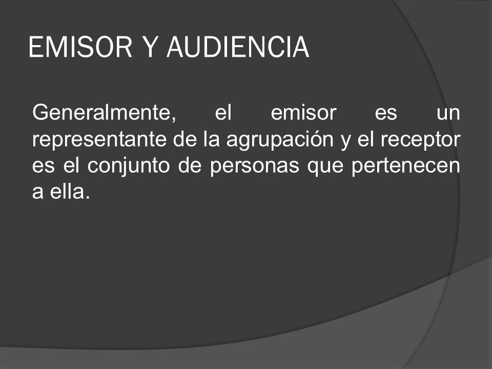 EMISOR Y AUDIENCIA Generalmente, el emisor es un representante de la agrupación y el receptor es el conjunto de personas que pertenecen a ella.