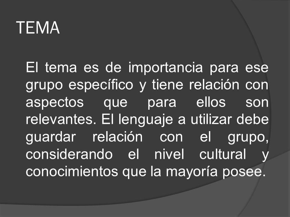TEMA El tema es de importancia para ese grupo específico y tiene relación con aspectos que para ellos son relevantes. El lenguaje a utilizar debe guar