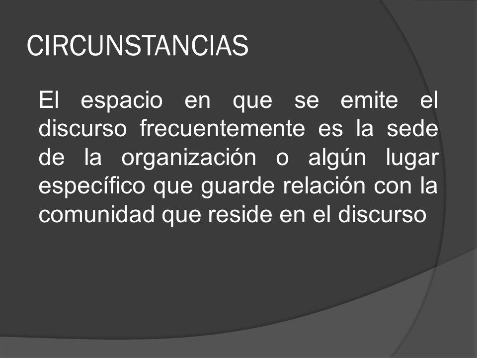 CIRCUNSTANCIAS El espacio en que se emite el discurso frecuentemente es la sede de la organización o algún lugar específico que guarde relación con la