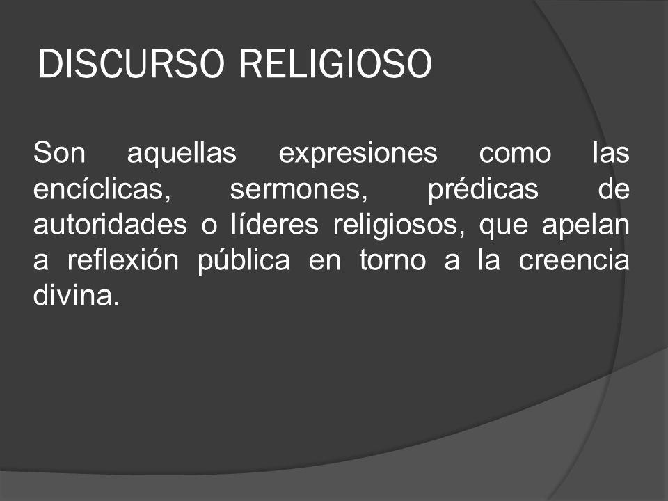 DISCURSO RELIGIOSO Son aquellas expresiones como las encíclicas, sermones, prédicas de autoridades o líderes religiosos, que apelan a reflexión públic