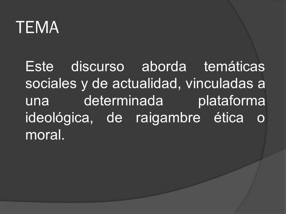 TEMA Este discurso aborda temáticas sociales y de actualidad, vinculadas a una determinada plataforma ideológica, de raigambre ética o moral.