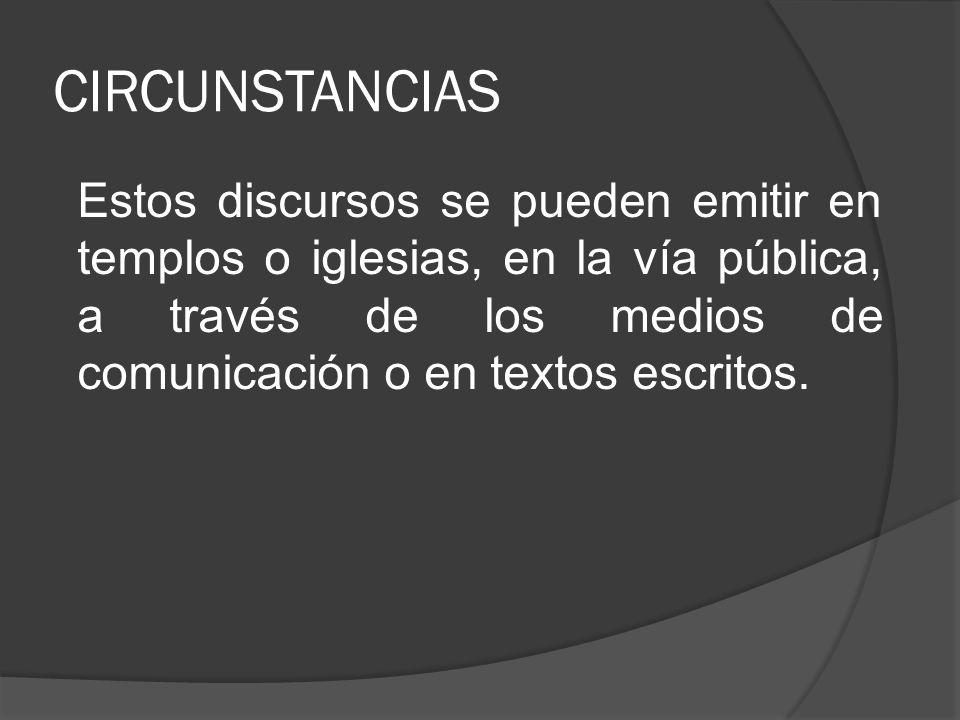 CIRCUNSTANCIAS Estos discursos se pueden emitir en templos o iglesias, en la vía pública, a través de los medios de comunicación o en textos escritos.