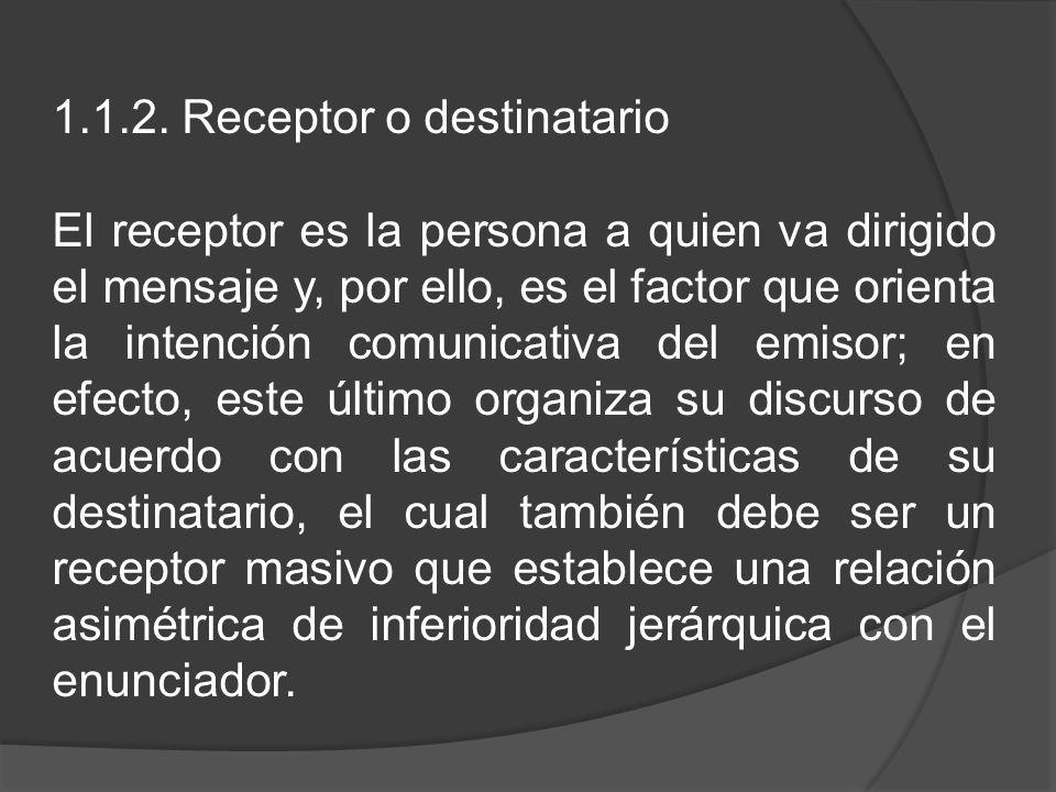1.1.2. Receptor o destinatario El receptor es la persona a quien va dirigido el mensaje y, por ello, es el factor que orienta la intención comunicativ