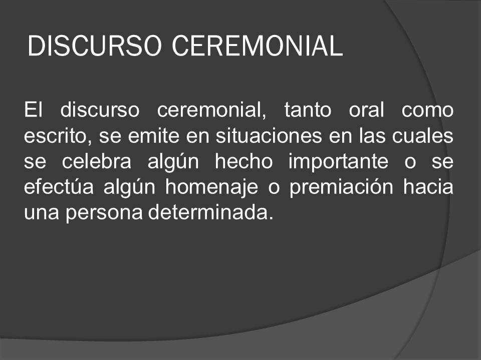 DISCURSO CEREMONIAL El discurso ceremonial, tanto oral como escrito, se emite en situaciones en las cuales se celebra algún hecho importante o se efec