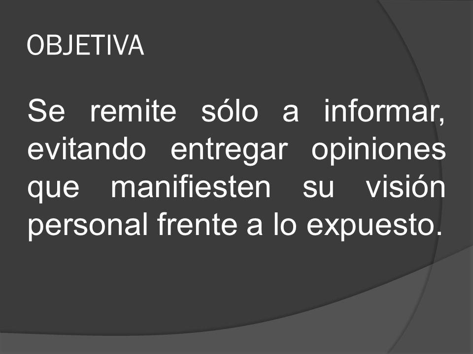 OBJETIVA Se remite sólo a informar, evitando entregar opiniones que manifiesten su visión personal frente a lo expuesto.