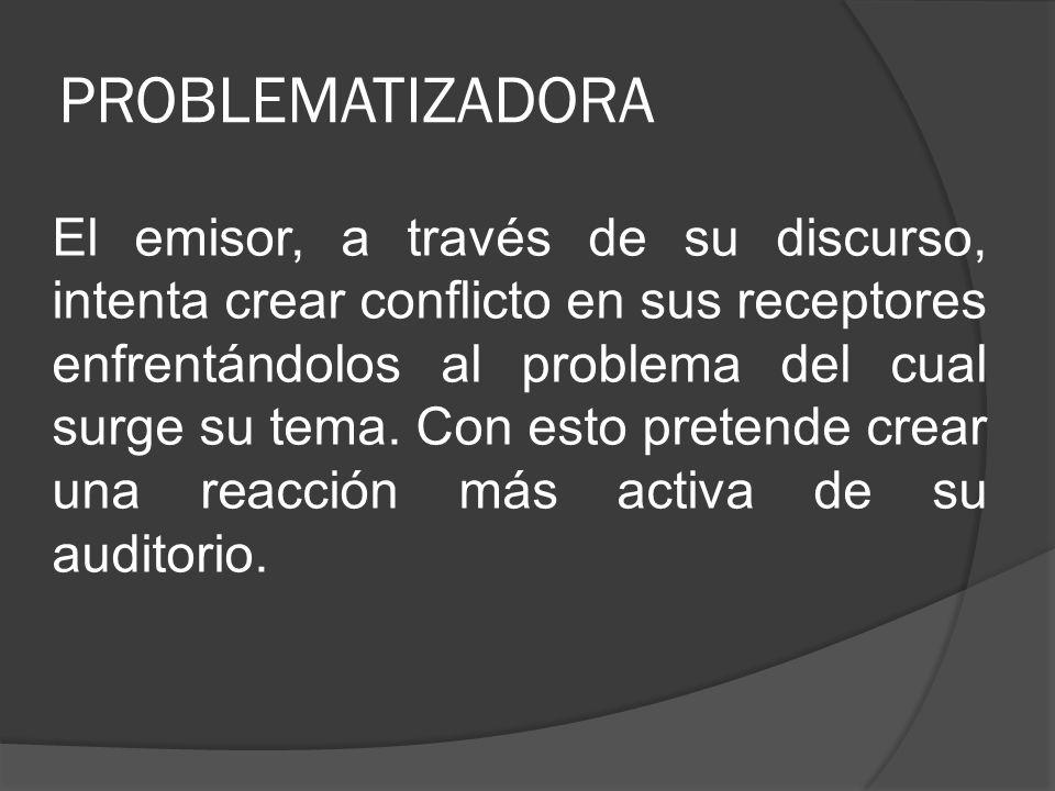 PROBLEMATIZADORA El emisor, a través de su discurso, intenta crear conflicto en sus receptores enfrentándolos al problema del cual surge su tema. Con