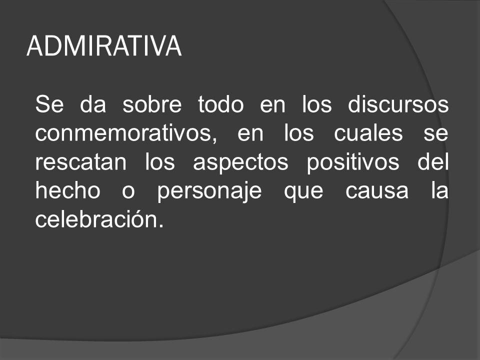 ADMIRATIVA Se da sobre todo en los discursos conmemorativos, en los cuales se rescatan los aspectos positivos del hecho o personaje que causa la celeb