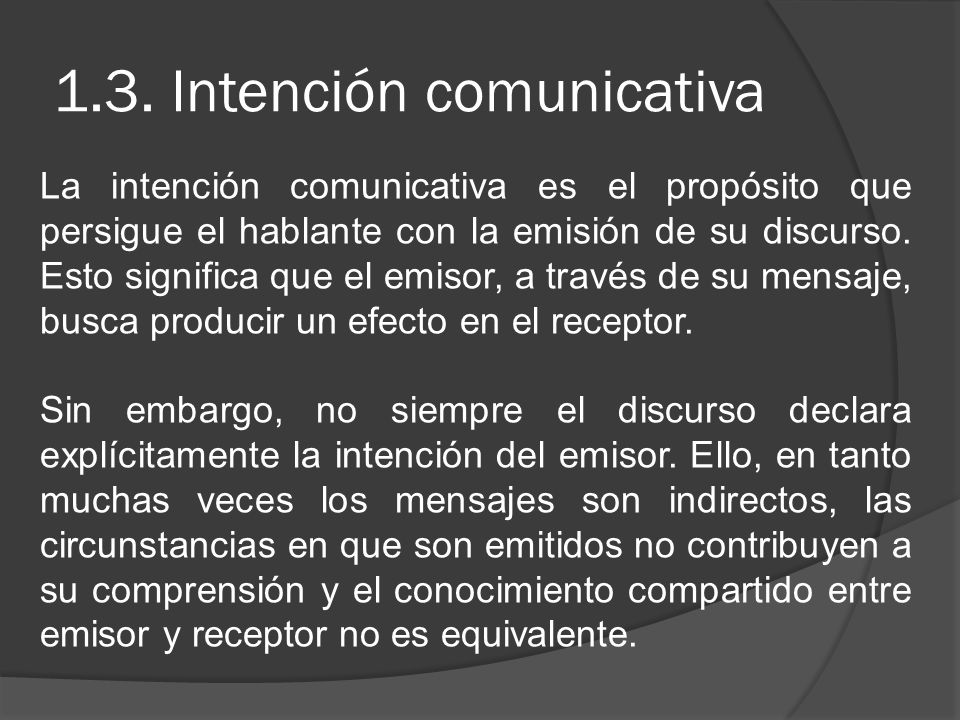 1.3. Intención comunicativa La intención comunicativa es el propósito que persigue el hablante con la emisión de su discurso. Esto significa que el em