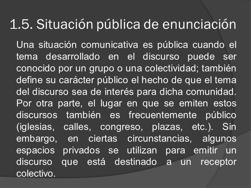 1.5. Situación pública de enunciación Una situación comunicativa es pública cuando el tema desarrollado en el discurso puede ser conocido por un grupo