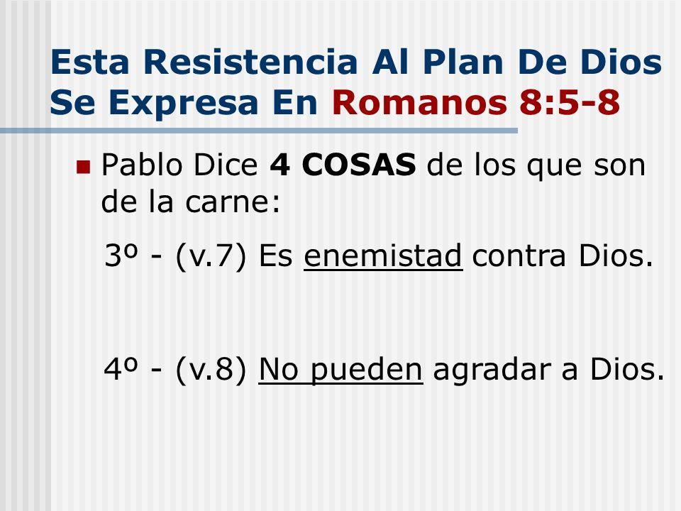 Esta Resistencia Al Plan De Dios Se Expresa En Romanos 8:5-8 Pablo Dice 4 COSAS de los que son de la carne: 3º - (v.7) Es enemistad contra Dios. 4º -
