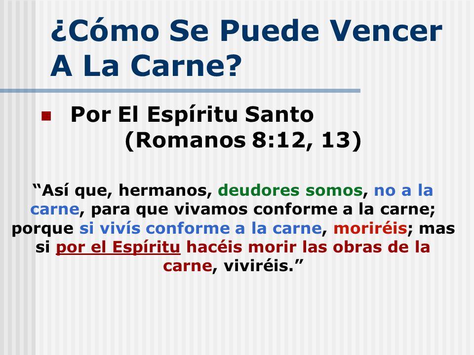 ¿Cómo Se Puede Vencer A La Carne? Por El Espíritu Santo (Romanos 8:12, 13) Así que, hermanos, deudores somos, no a la carne, para que vivamos conforme