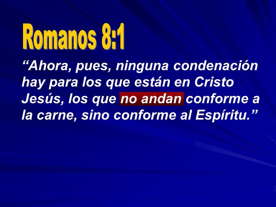Ahora, pues, ninguna condenación hay para los que están en Cristo Jesús, los que no andan conforme a la carne, sino conforme al Espíritu.