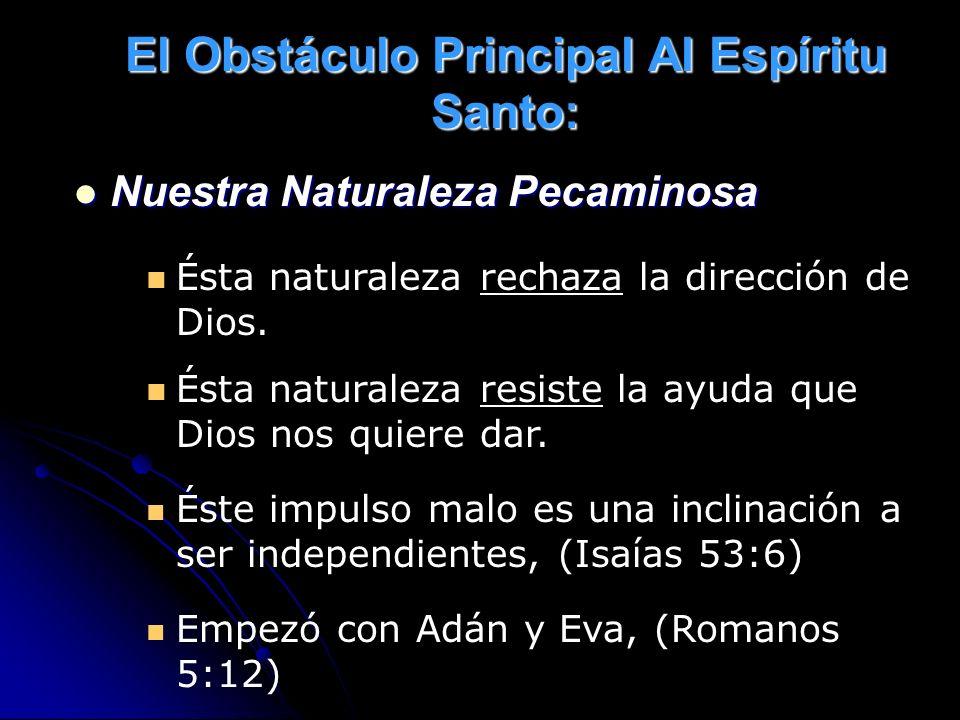El Obstáculo Principal Al Espíritu Santo: Nuestra Naturaleza Pecaminosa Nuestra Naturaleza Pecaminosa Ésta naturaleza rechaza la dirección de Dios. És
