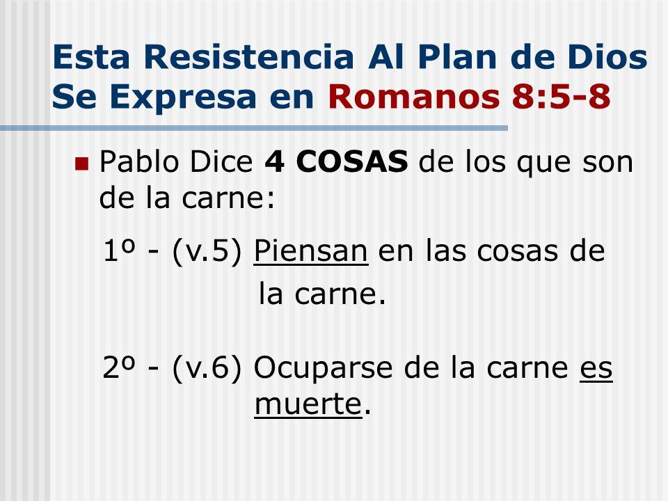 Esta Resistencia Al Plan de Dios Se Expresa en Romanos 8:5-8 Pablo Dice 4 COSAS de los que son de la carne: 1º - (v.5) Piensan en las cosas de la carn