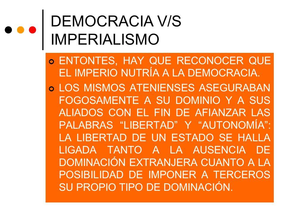 DEMOCRACIA V/S IMPERIALISMO ENTONTES, HAY QUE RECONOCER QUE EL IMPERIO NUTRÍA A LA DEMOCRACIA. LOS MISMOS ATENIENSES ASEGURABAN FOGOSAMENTE A SU DOMIN
