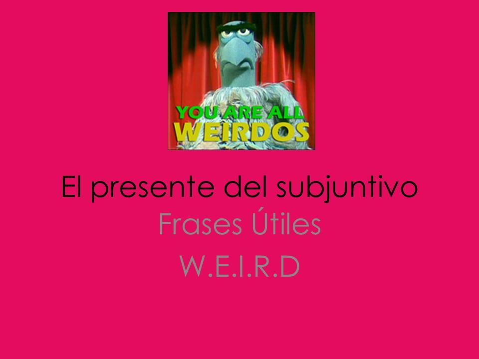 El presente del subjuntivo Frases Útiles W.E.I.R.D