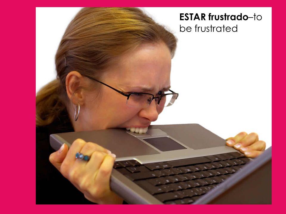 ESTAR frustrado –to be frustrated
