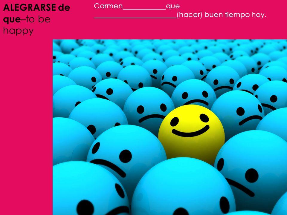 ALEGRARSE de que –to be happy Carmen____________que _______________________(hacer) buen tiempo hoy.