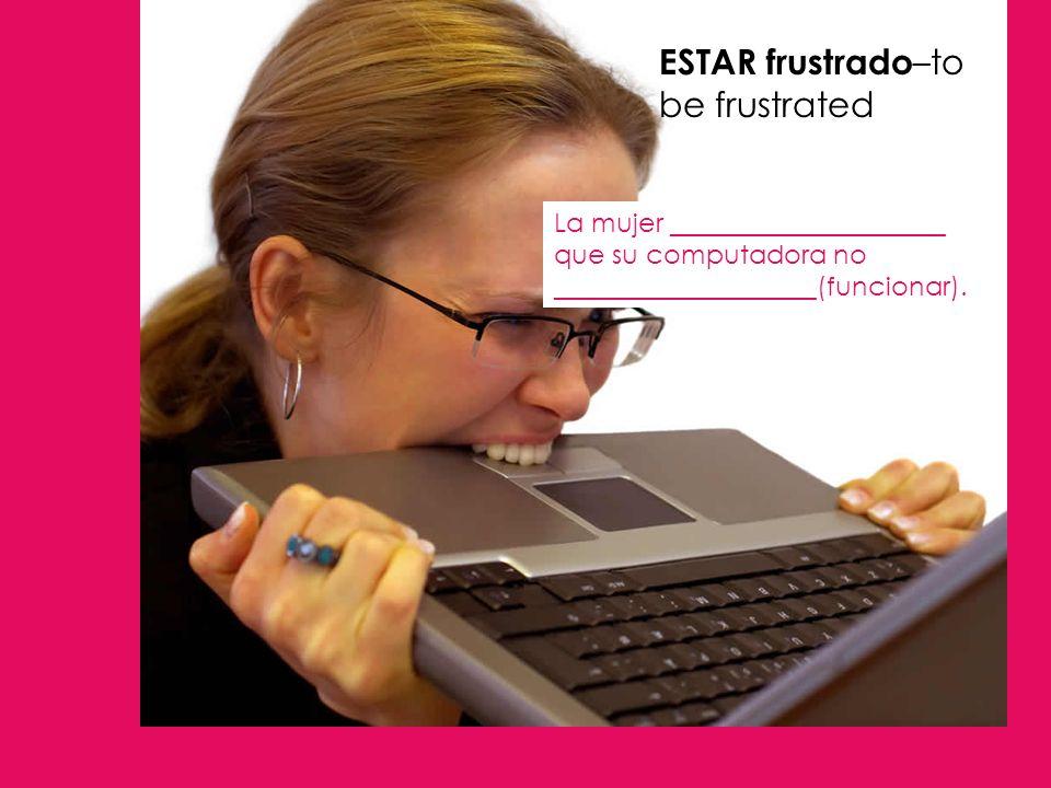 ESTAR frustrado –to be frustrated La mujer _____________________ que su computadora no ____________________(funcionar).