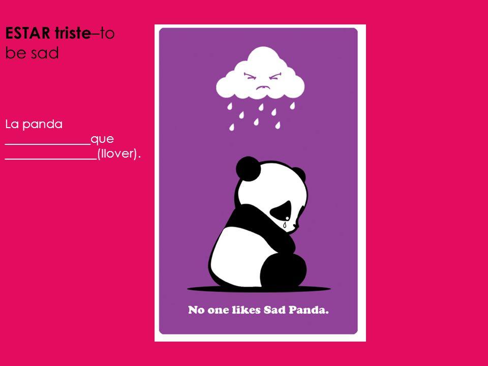 ESTAR triste –to be sad La panda ______________que _______________(llover).