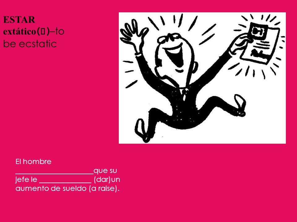 ESTAR extático ( a ) –to be ecstatic El hombre _____________________que su jefe le ______________ (dar)un aumento de sueldo (a raise).
