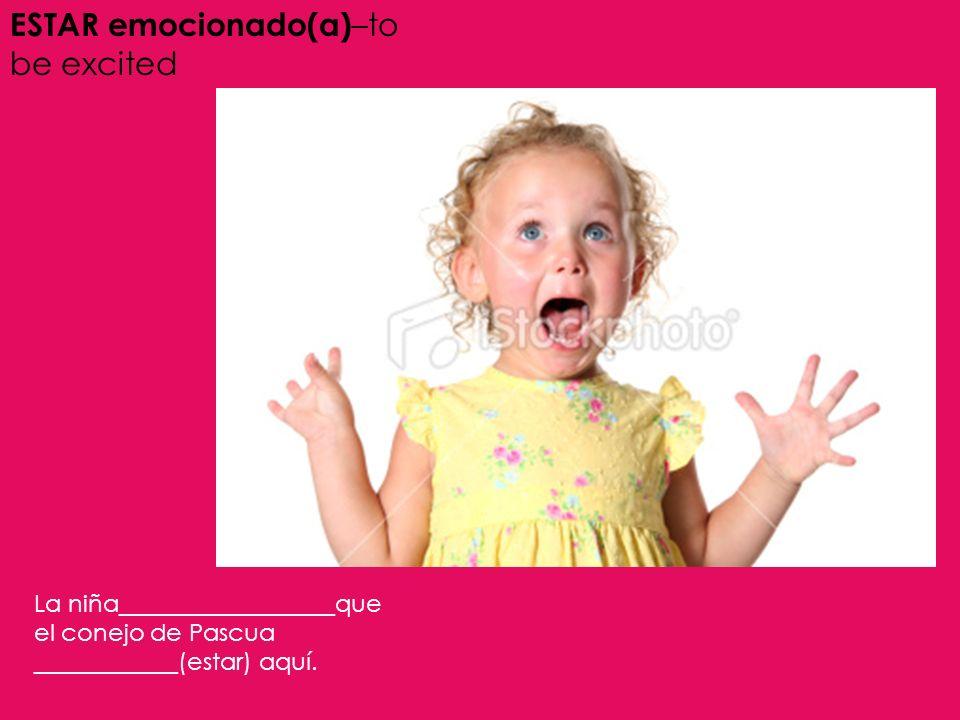 ESTAR emocionado(a) –to be excited La niña__________________que el conejo de Pascua ____________(estar) aquí.
