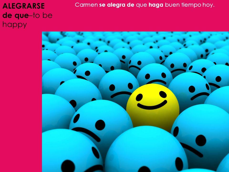 ALEGRARSE de que –to be happy Carmen se alegra de que haga buen tiempo hoy.