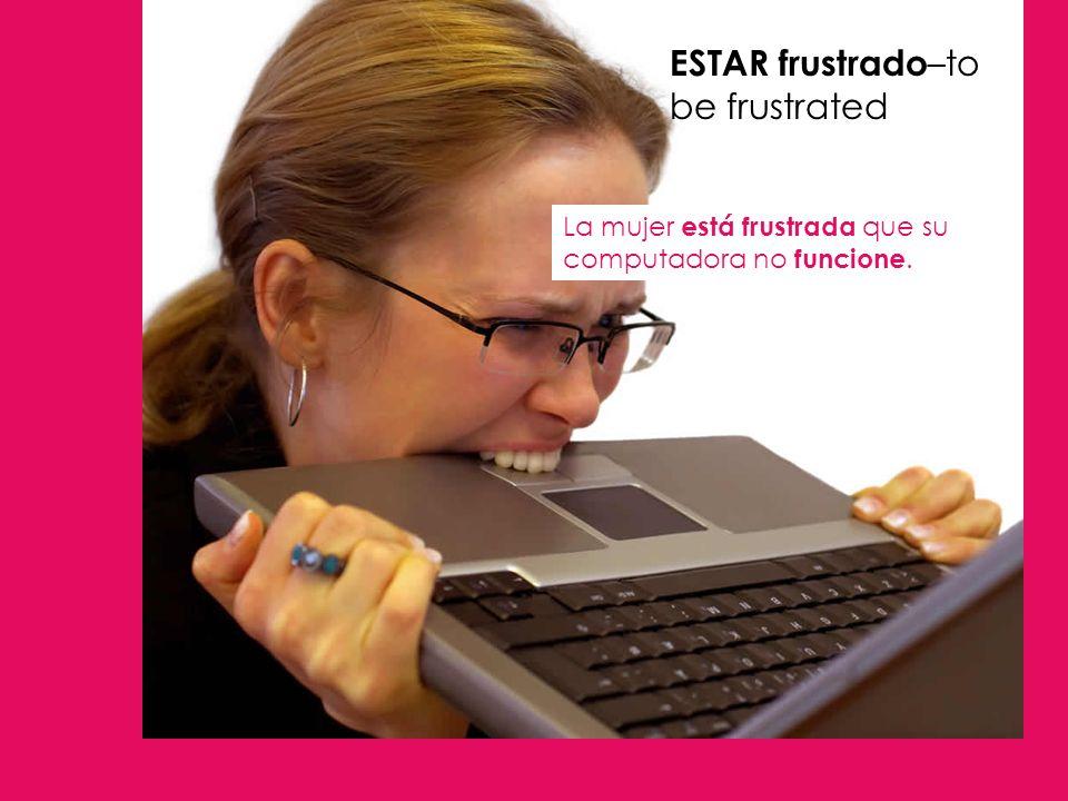 ESTAR frustrado –to be frustrated La mujer está frustrada que su computadora no funcione.