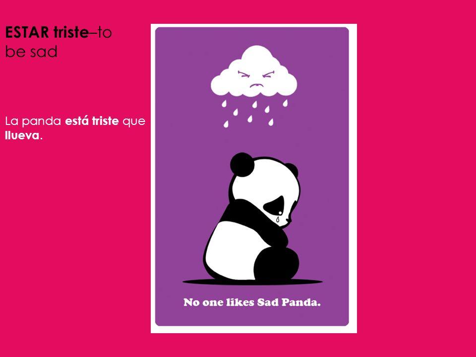 ESTAR triste –to be sad La panda está triste que llueva.