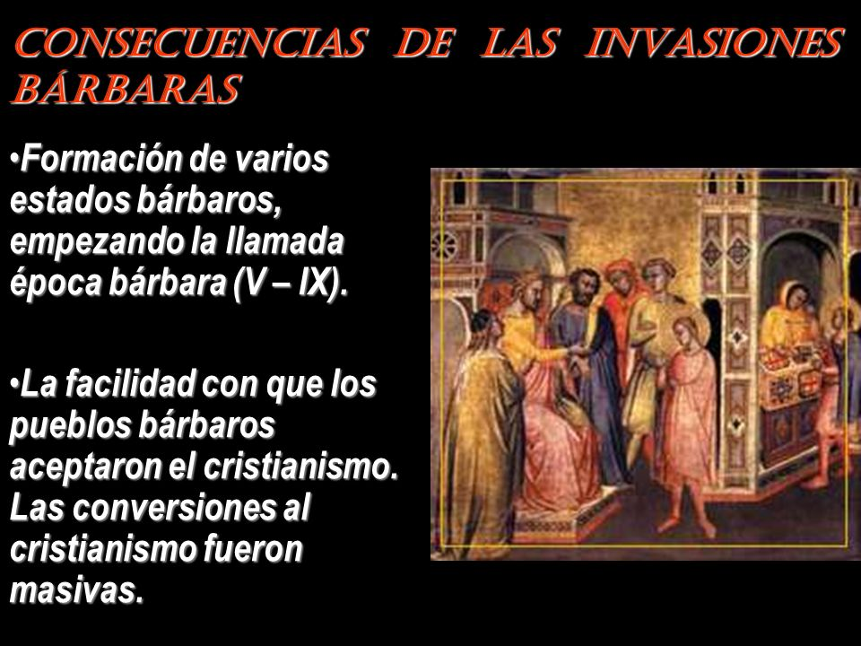 Consecuencias de las Invasiones Bárbaras Formación de varios estados bárbaros, empezando la llamada época bárbara (V – IX). La facilidad con que los p