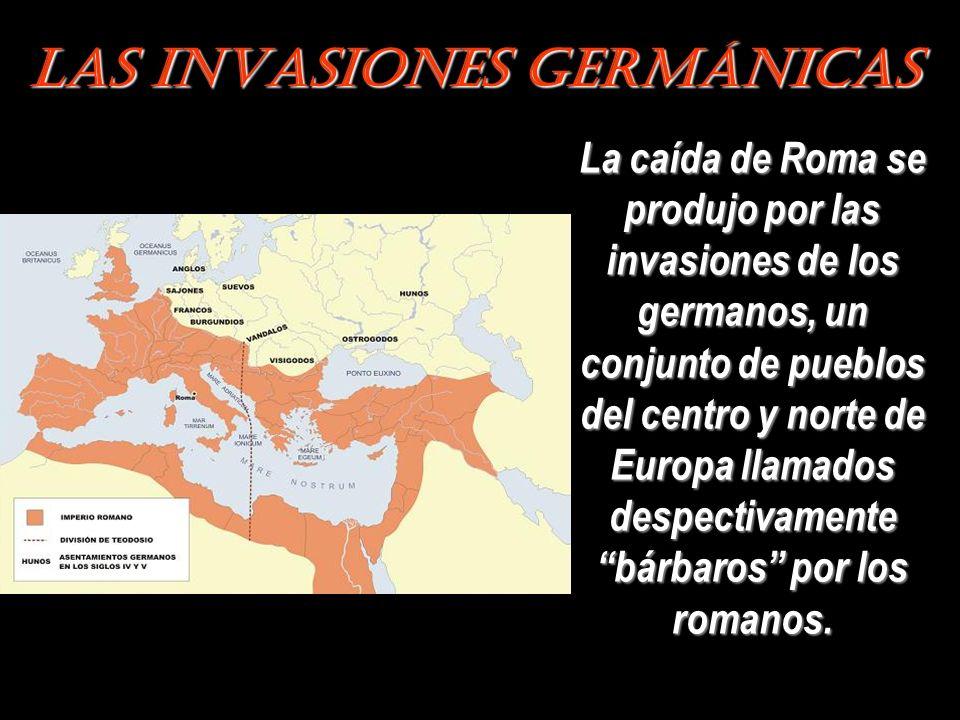 Las Invasiones Germánicas La caída de Roma se produjo por las invasiones de los germanos, un conjunto de pueblos del centro y norte de Europa llamados