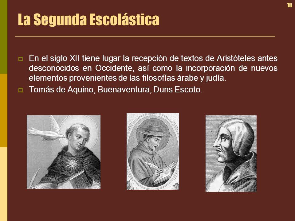 16 La Segunda Escolástica En el siglo XII tiene lugar la recepción de textos de Aristóteles antes desconocidos en Occidente, así como la incorporación