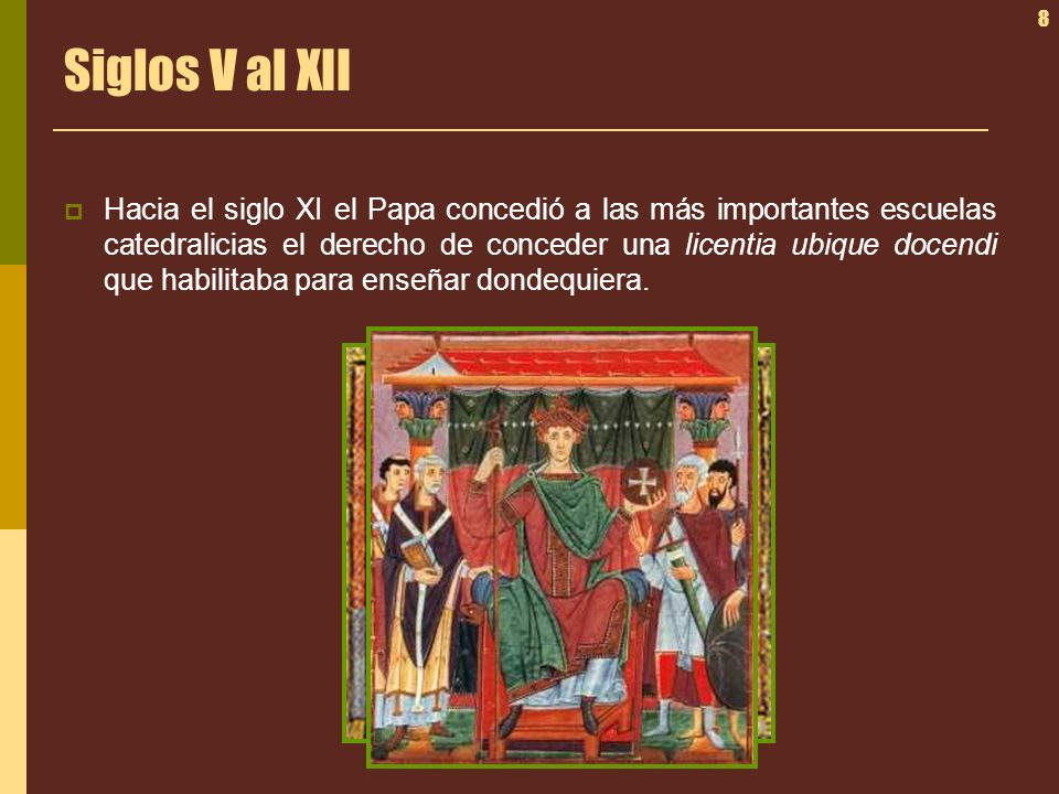 8 Siglos V al XII Hacia el siglo XI el Papa concedió a las más importantes escuelas catedralicias el derecho de conceder una licentia ubique docendi q