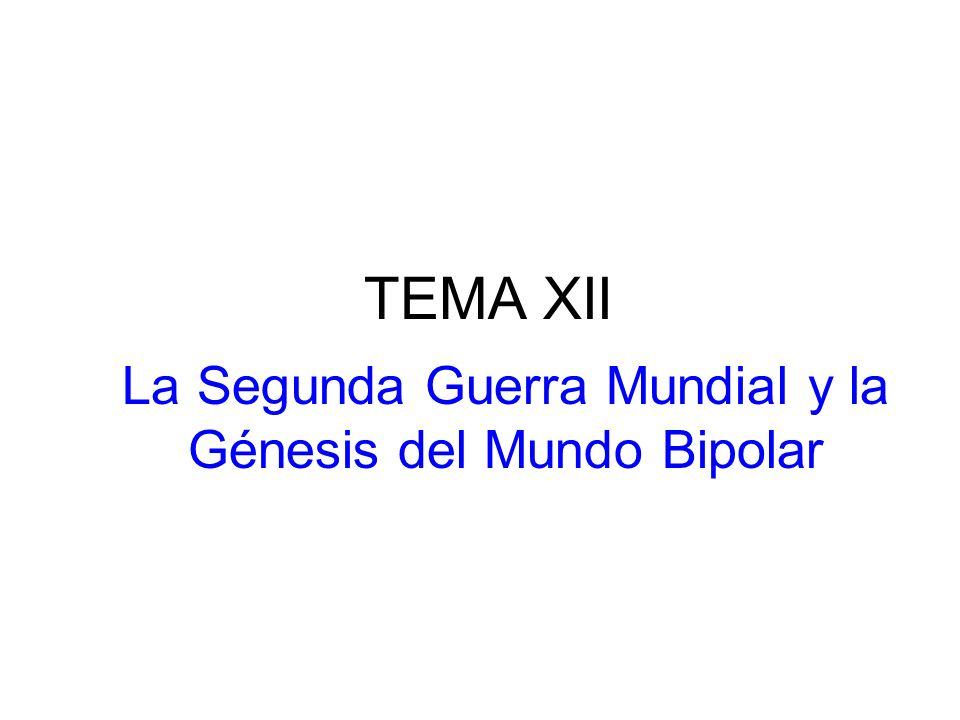 TEMA XII La Segunda Guerra Mundial y la Génesis del Mundo Bipolar